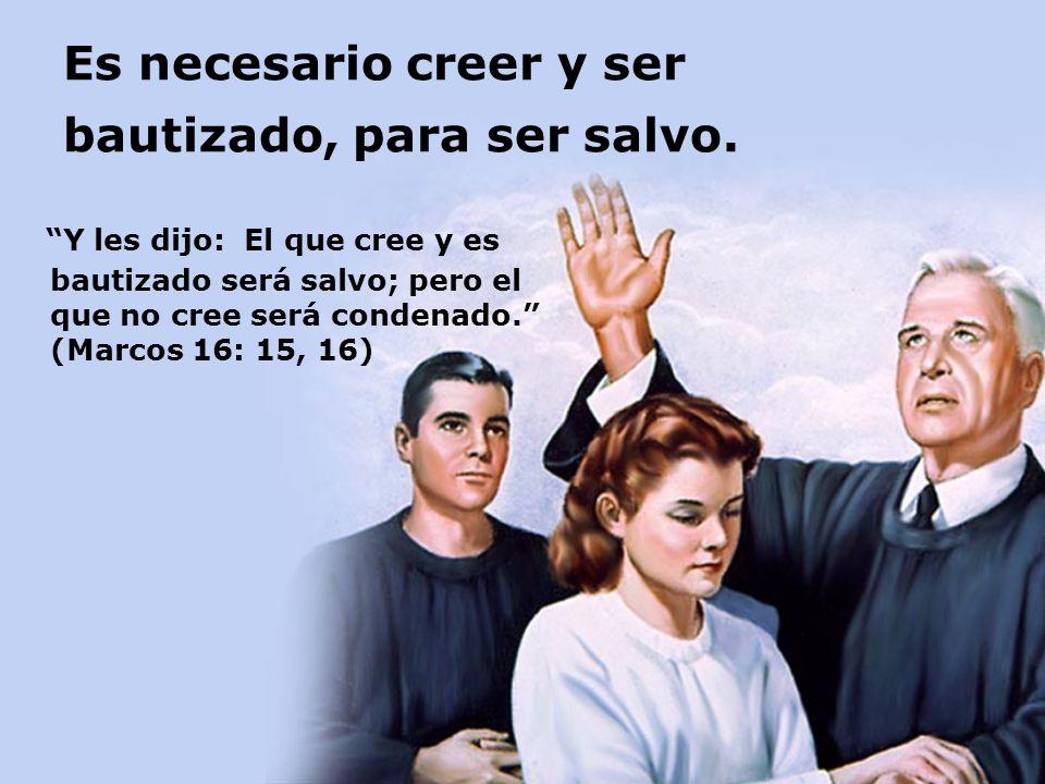 Es necesario creer y ser bautizado, para ser salvo. Y les dijo: El que cree y es bautizado será salvo; pero el que no cree será condenado. (Marcos 16: