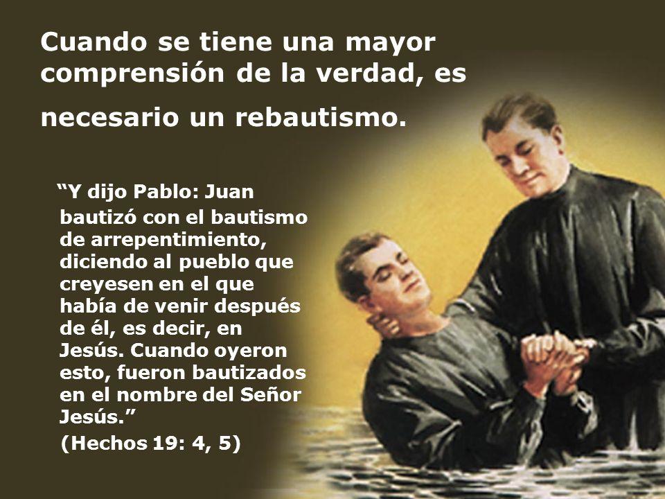 Cuando se tiene una mayor comprensión de la verdad, es necesario un rebautismo. Y dijo Pablo: Juan bautizó con el bautismo de arrepentimiento, diciend
