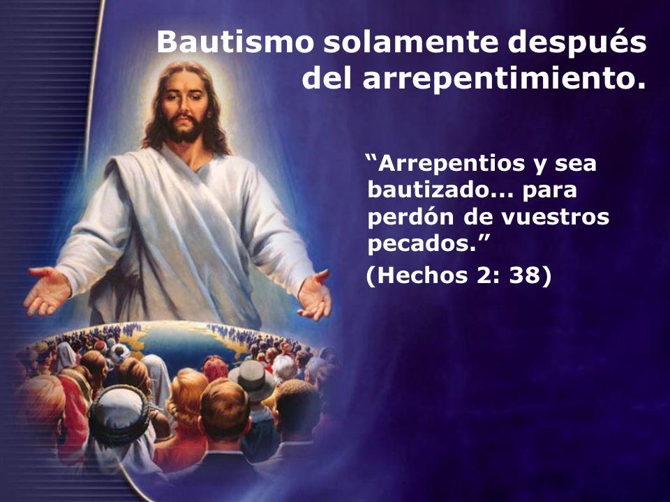 Bautismo solamente después del arrepentimiento. Arrepentios y sea bautizado... para perdón de vuestros pecados. (Hechos 2: 38)