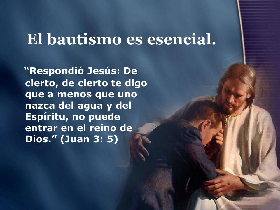 El bautismo es esencial. Respondió Jesús: De cierto, de cierto te digo que a menos que uno nazca del agua y del Espíritu, no puede entrar en el reino