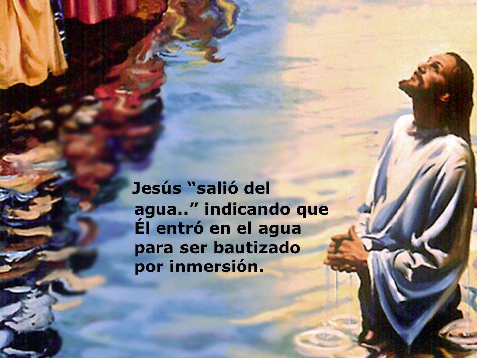 Jesús salió del agua.. indicando que Él entró en el agua para ser bautizado por inmersión.