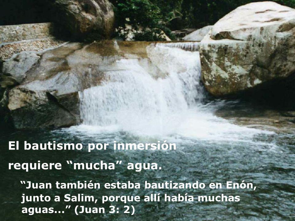 El bautismo por inmersión requiere mucha agua. Juan también estaba bautizando en Enón, junto a Salim, porque allí había muchas aguas... (Juan 3: 2)