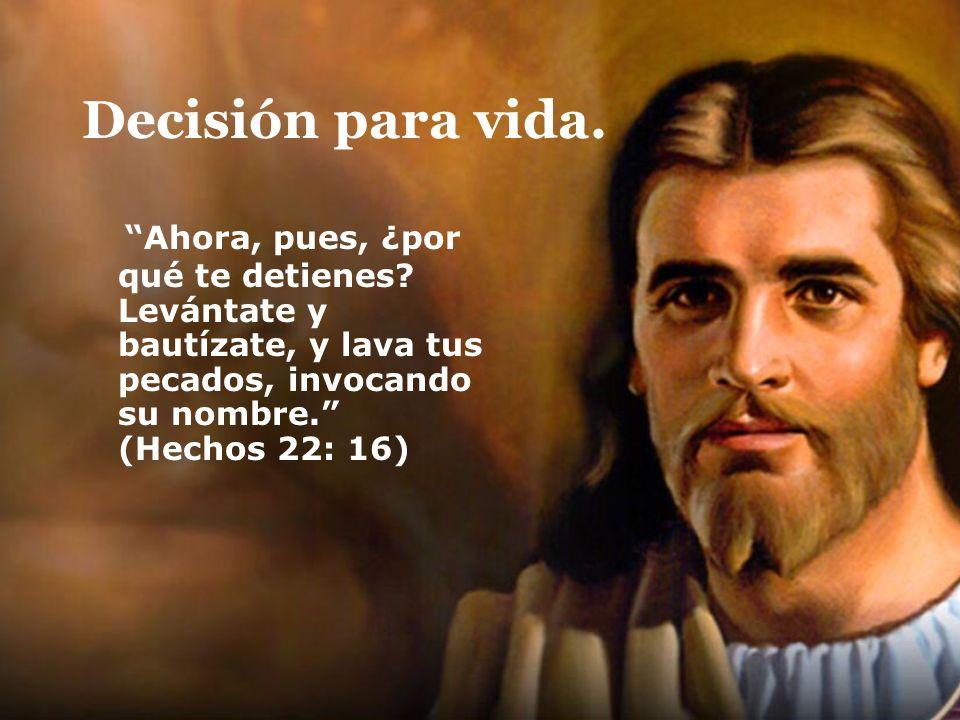 Decisión para vida. Ahora, pues, ¿por qué te detienes? Levántate y bautízate, y lava tus pecados, invocando su nombre. (Hechos 22: 16)