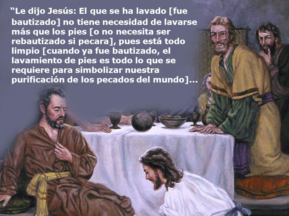 Le dijo Jesús: El que se ha lavado [fue bautizado] no tiene necesidad de lavarse más que los pies [o no necesita ser rebautizado si pecara], pues está