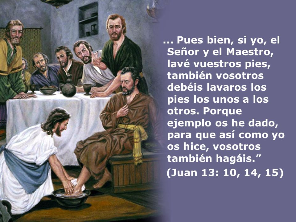 ... Pues bien, si yo, el Señor y el Maestro, lavé vuestros pies, también vosotros debéis lavaros los pies los unos a los otros. Porque ejemplo os he d