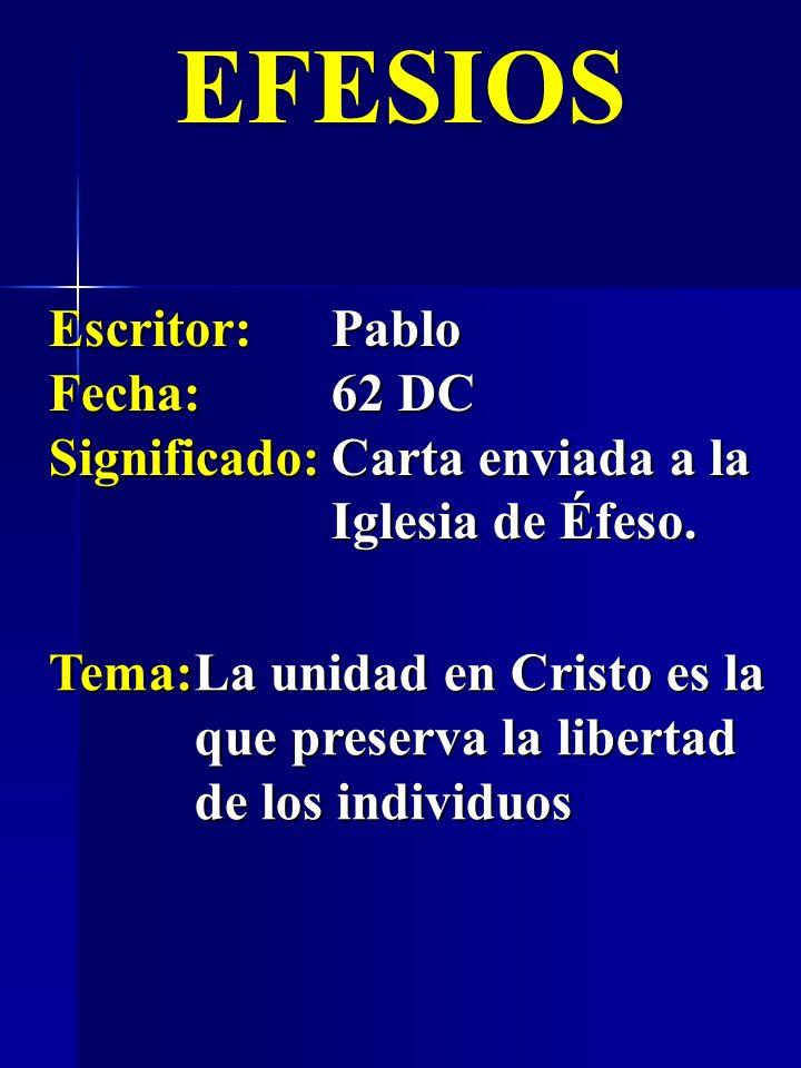 EFESIOS Escritor:Pablo Fecha:62 DC Significado:Carta enviada a la Iglesia de Éfeso. Tema:La unidad en Cristo es la que preserva la libertad de los ind