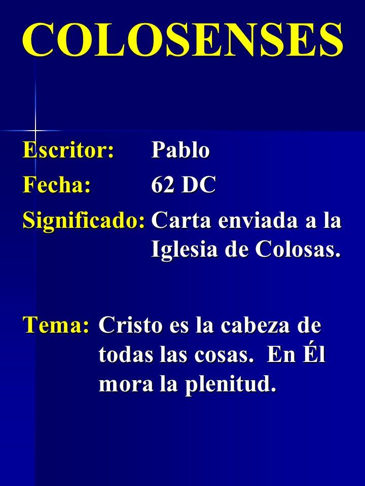 Escritor:Pablo Fecha:62 DC Significado:Carta enviada a la Iglesia de Colosas. COLOSENSES Tema:Cristo es la cabeza de todas las cosas. En Él mora la pl