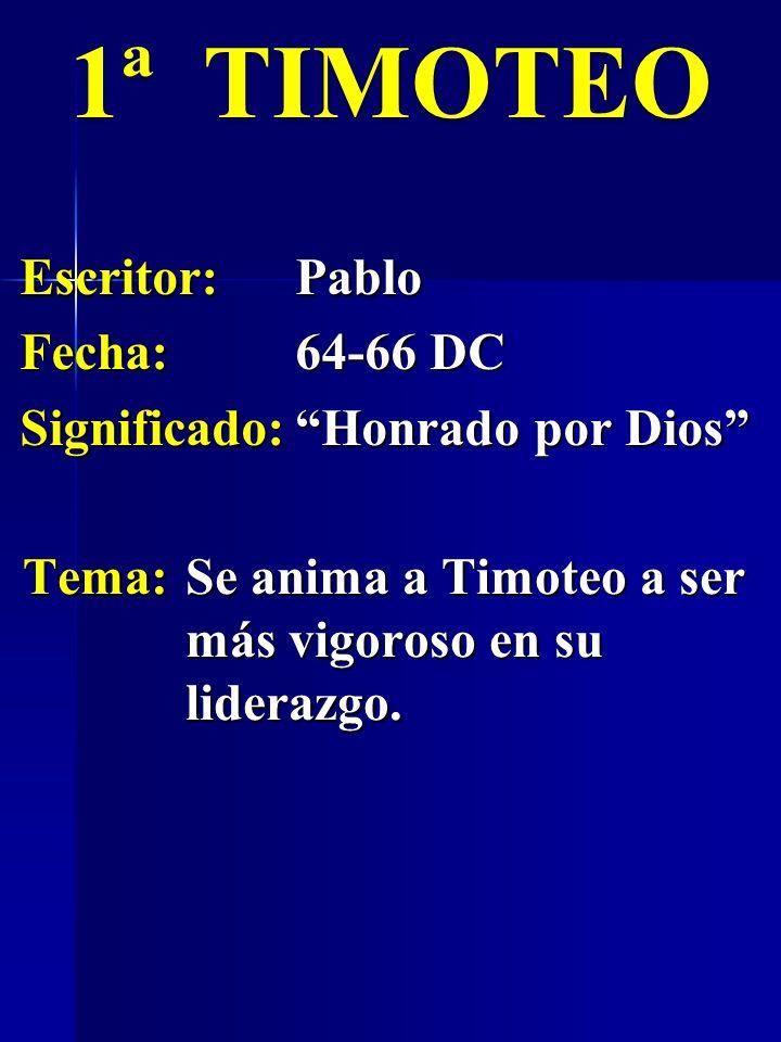 Escritor:Pablo Fecha:64-66 DC Significado:Honrado por Dios 1ª TIMOTEO Tema:Se anima a Timoteo a ser más vigoroso en su liderazgo.