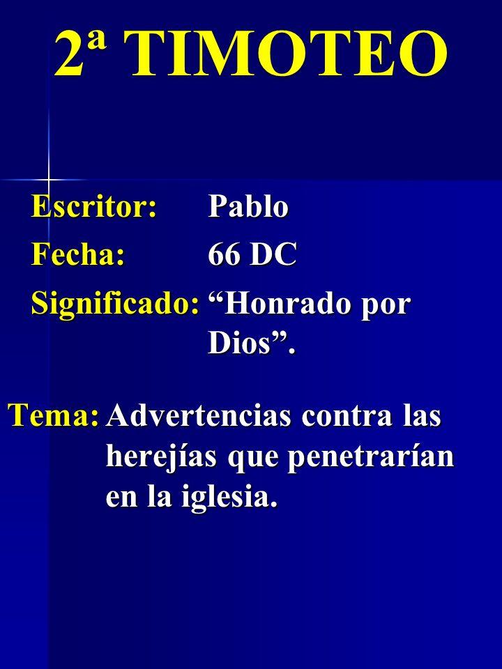 Escritor:Pablo Fecha:66 DC Significado:Honrado por Dios. 2ª TIMOTEO Tema:Advertencias contra las herejías que penetrarían en la iglesia.