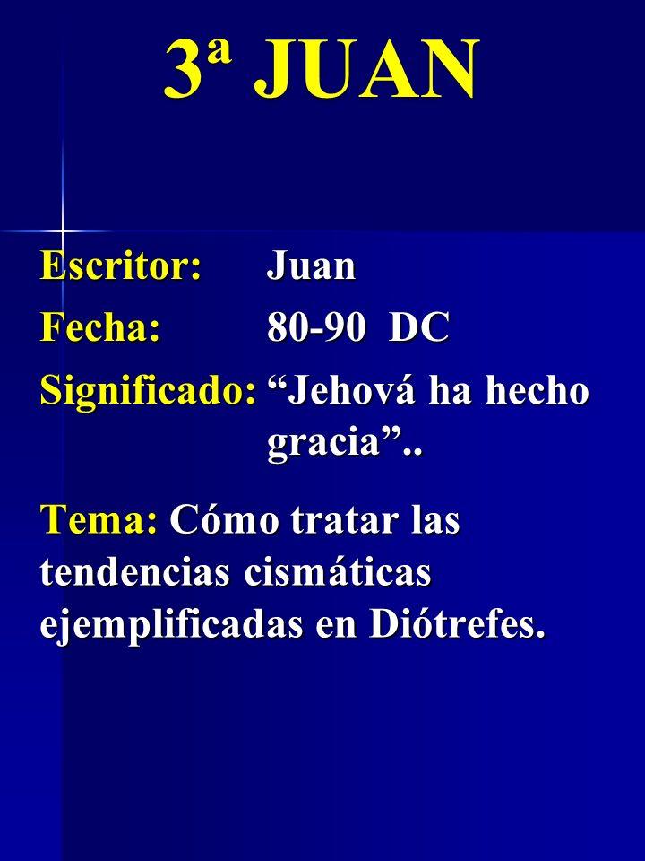 Escritor:Juan Fecha:80-90 DC Significado:Jehová ha hecho gracia.. 3ª JUAN Tema: Cómo tratar las tendencias cismáticas ejemplificadas en Diótrefes.