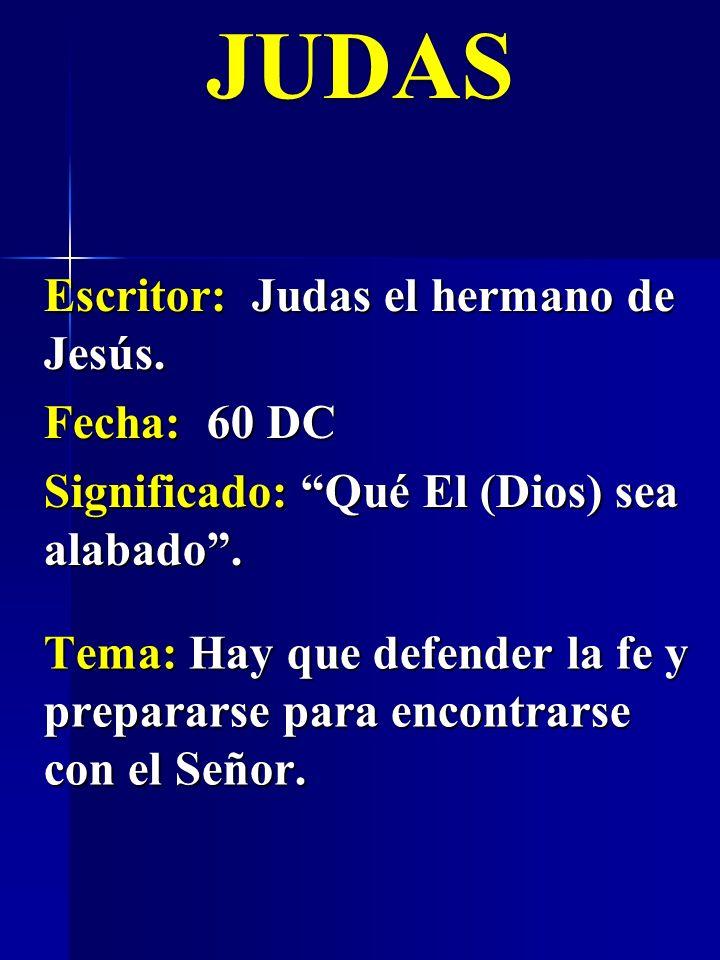 Escritor: Judas el hermano de Jesús. Fecha: 60 DC Significado: Qué El (Dios) sea alabado. JUDAS Tema: Hay que defender la fe y prepararse para encontr