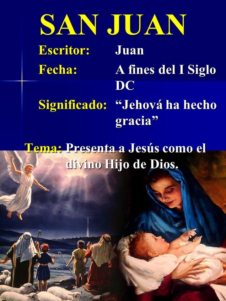 SAN JUAN Escritor:Juan Fecha:A fines del I Siglo DC Significado:Jehová ha hecho gracia Tema:Presenta a Jesús como el divino Hijo de Dios.