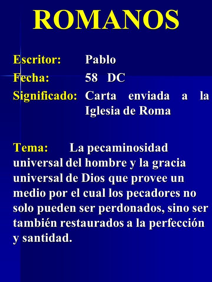 ROMANOS Escritor:Pablo Fecha:58 DC Significado:Carta enviada a la Iglesia de Roma Tema:La pecaminosidad universal del hombre y la gracia universal de