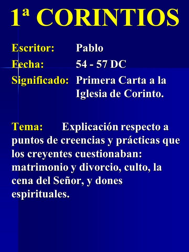 1ª CORINTIOS Escritor:Pablo Fecha:54 - 57 DC Significado:Primera Carta a la Iglesia de Corinto. Tema:Explicación respecto a puntos de creencias y prác