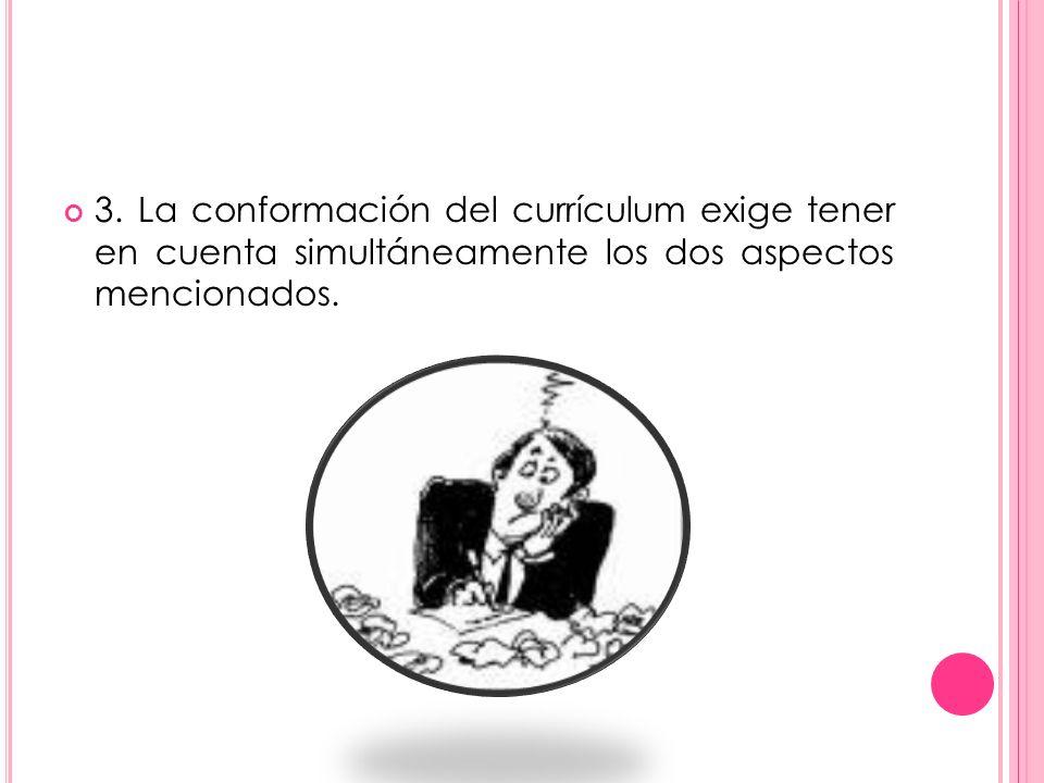 3. La conformación del currículum exige tener en cuenta simultáneamente los dos aspectos mencionados.