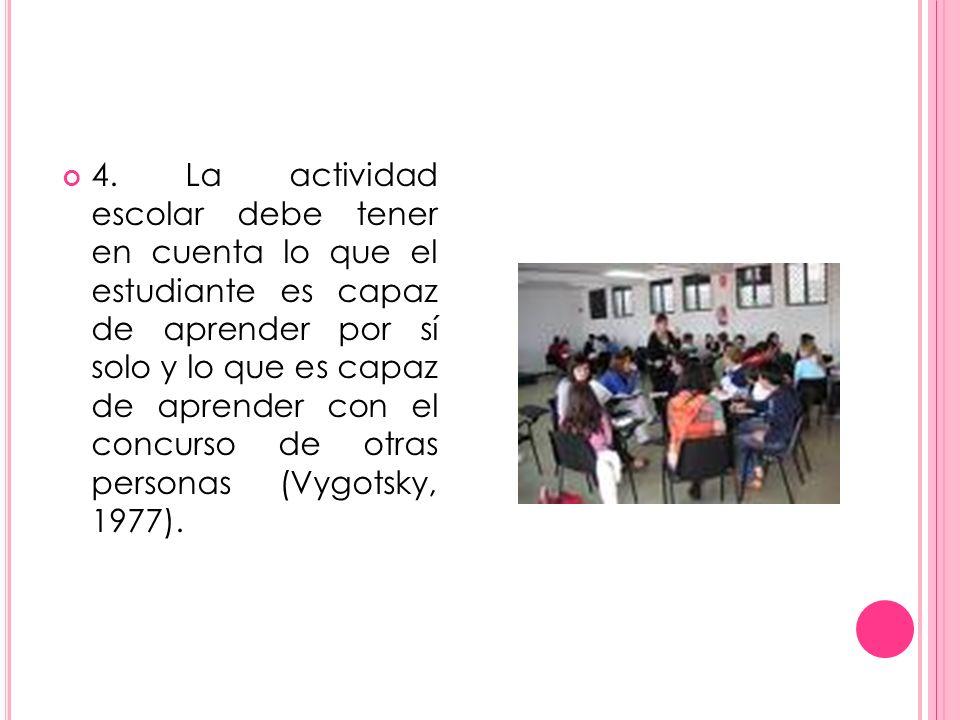 4. La actividad escolar debe tener en cuenta lo que el estudiante es capaz de aprender por sí solo y lo que es capaz de aprender con el concurso de ot