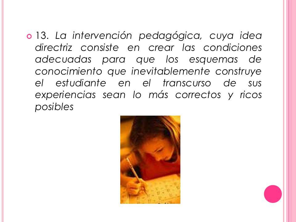 13. La intervención pedagógica, cuya idea directriz consiste en crear las condiciones adecuadas para que los esquemas de conocimiento que inevitableme