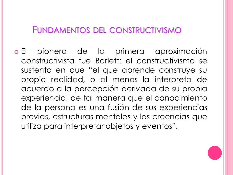 F UNDAMENTOS DEL CONSTRUCTIVISMO El pionero de la primera aproximación constructivista fue Barlett: el constructivismo se sustenta en que el que apren