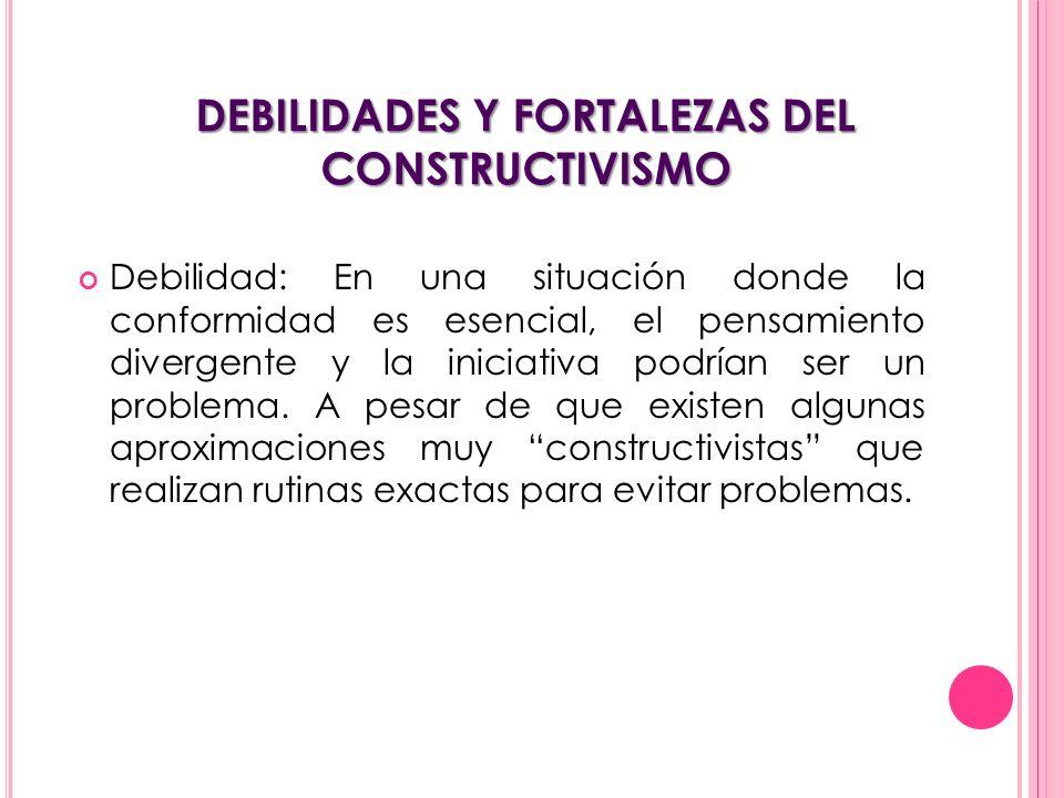 DEBILIDADES Y FORTALEZAS DEL CONSTRUCTIVISMO Debilidad: En una situación donde la conformidad es esencial, el pensamiento divergente y la iniciativa p