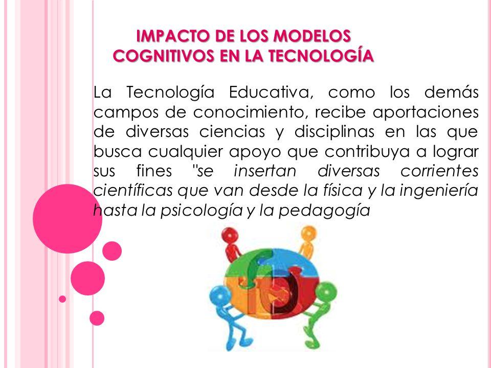 IMPACTO DE LOS MODELOS COGNITIVOS EN LA TECNOLOGÍA La Tecnología Educativa, como los demás campos de conocimiento, recibe aportaciones de diversas cie