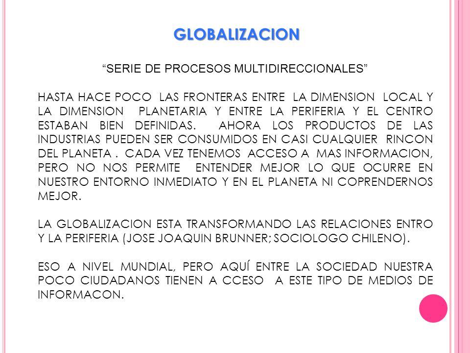 GLOBALIZACION SERIE DE PROCESOS MULTIDIRECCIONALES HASTA HACE POCO LAS FRONTERAS ENTRE LA DIMENSION LOCAL Y LA DIMENSION PLANETARIA Y ENTRE LA PERIFER