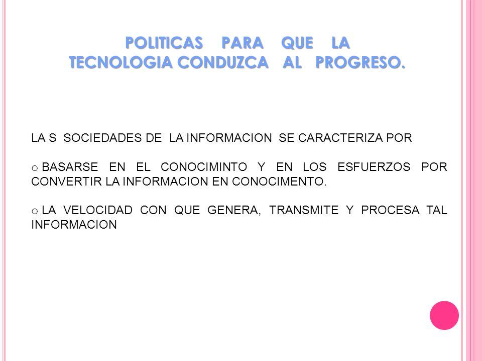 POLITICAS PARA QUE LA TECNOLOGIA CONDUZCA AL PROGRESO. LA S SOCIEDADES DE LA INFORMACION SE CARACTERIZA POR o BASARSE EN EL CONOCIMINTO Y EN LOS ESFUE