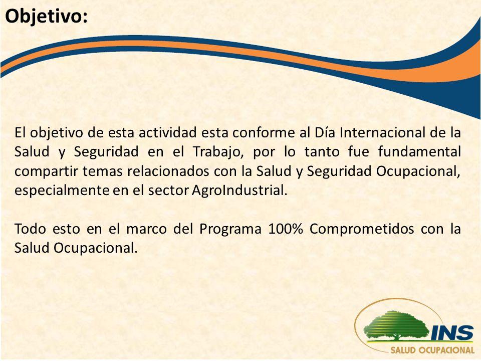 El objetivo de esta actividad esta conforme al Día Internacional de la Salud y Seguridad en el Trabajo, por lo tanto fue fundamental compartir temas relacionados con la Salud y Seguridad Ocupacional, especialmente en el sector AgroIndustrial.