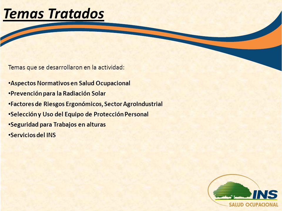 Temas Tratados Temas que se desarrollaron en la actividad: Aspectos Normativos en Salud Ocupacional Prevención para la Radiación Solar Factores de Riesgos Ergonómicos, Sector AgroIndustrial Selección y Uso del Equipo de Protección Personal Seguridad para Trabajos en alturas Servicios del INS