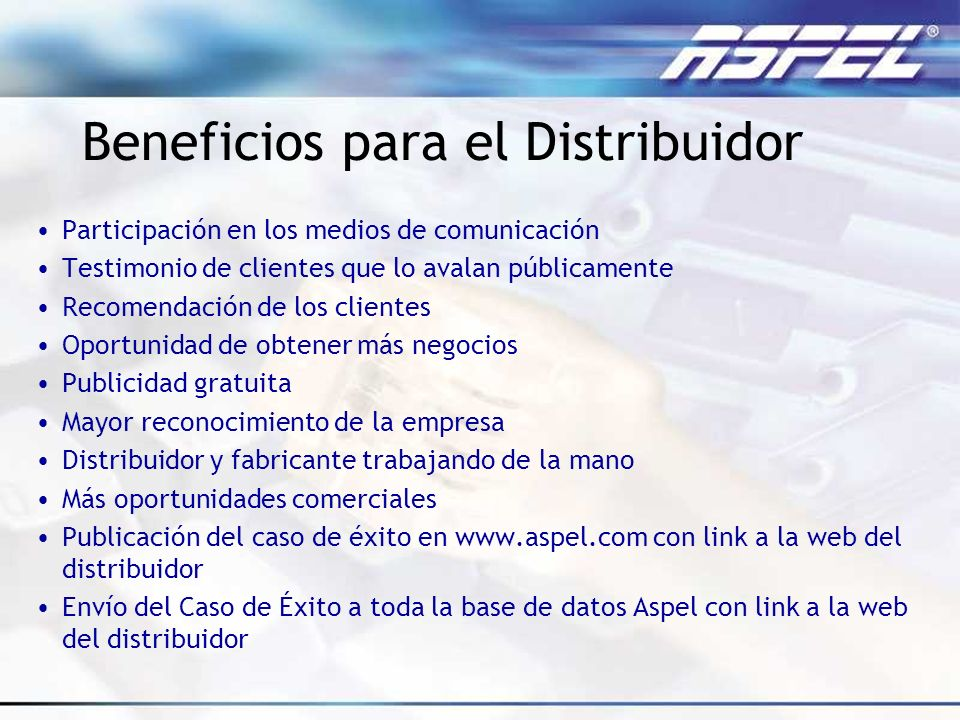 Beneficios para el Distribuidor Participación en los medios de comunicación Testimonio de clientes que lo avalan públicamente Recomendación de los cli
