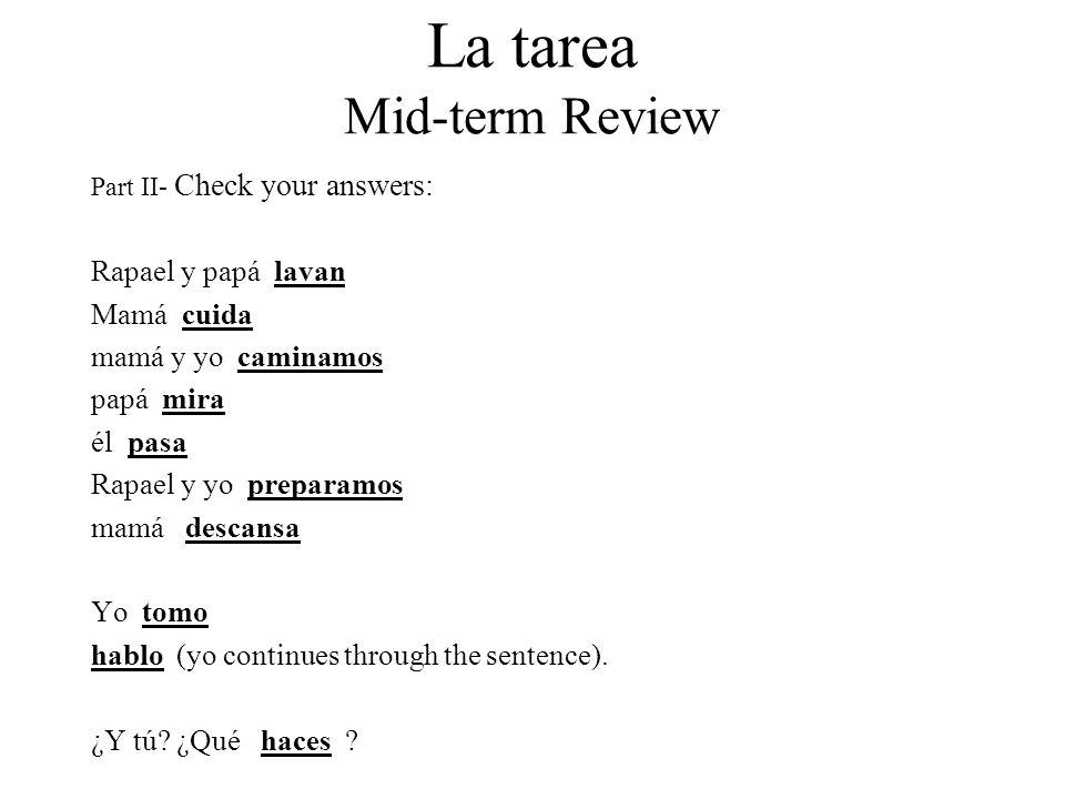 La tarea Mid-term Review Part II- Check your answers: Rapael y papá lavan Mamá cuida mamá y yo caminamos papá mira él pasa Rapael y yo preparamos mamá descansa Yo tomo hablo (yo continues through the sentence).