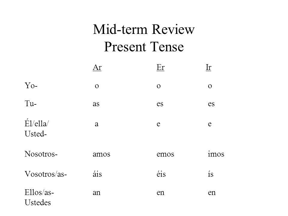 Mid-term Review Present Tense Ar Er Ir Yo- o o o Tu- as es es Él/ella/ a e e Usted- Nosotros- amos emos imos Vosotros/as- áis éis ís Ellos/as- an en en Ustedes