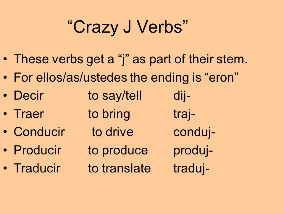 Crazy J Verbs These verbs get a j as part of their stem. For ellos/as/ustedes the ending is eron Decirto say/telldij- Traerto bringtraj- Conducir to d