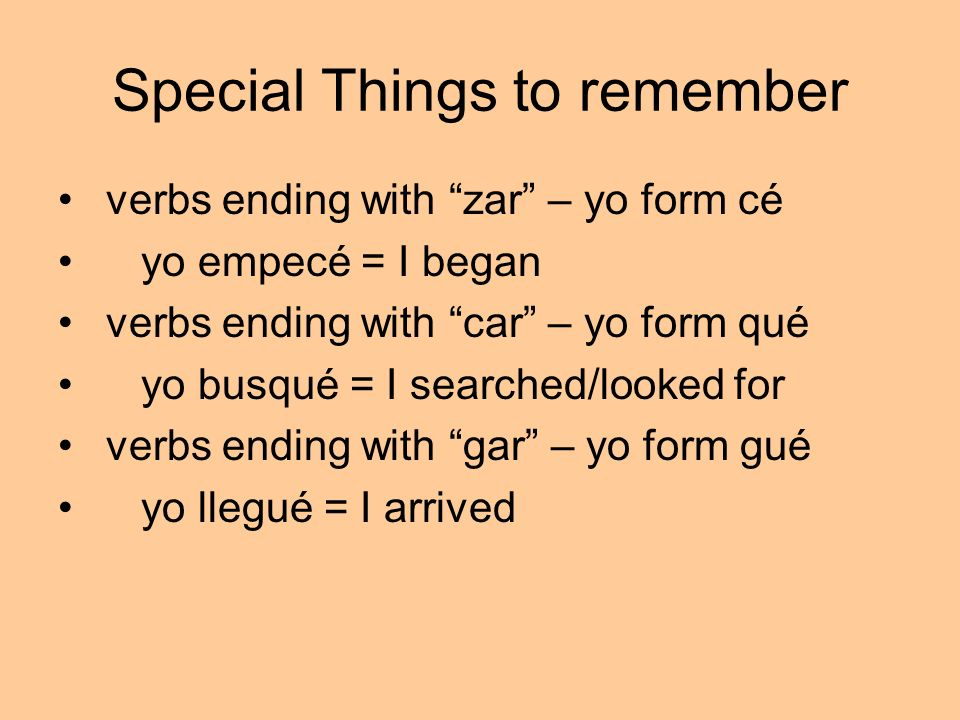 Special Things to remember verbs ending with zar – yo form cé yo empecé = I began verbs ending with car – yo form qué yo busqué = I searched/looked fo