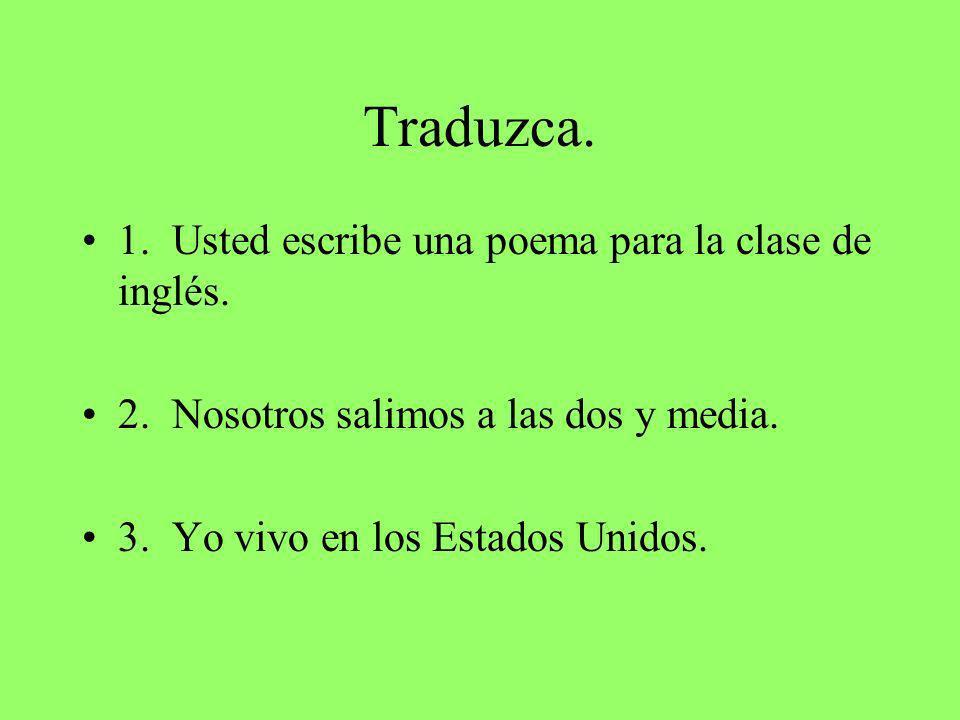 Traduzca. 1. Usted escribe una poema para la clase de inglés.