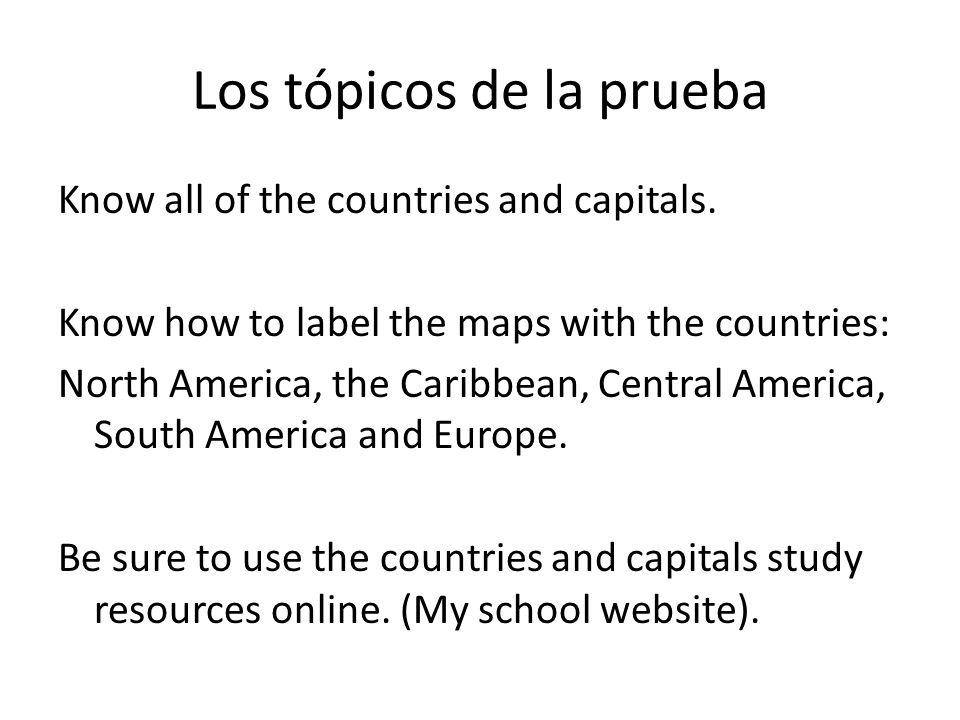 Los tópicos de la prueba Know all of the countries and capitals. Know how to label the maps with the countries: North America, the Caribbean, Central