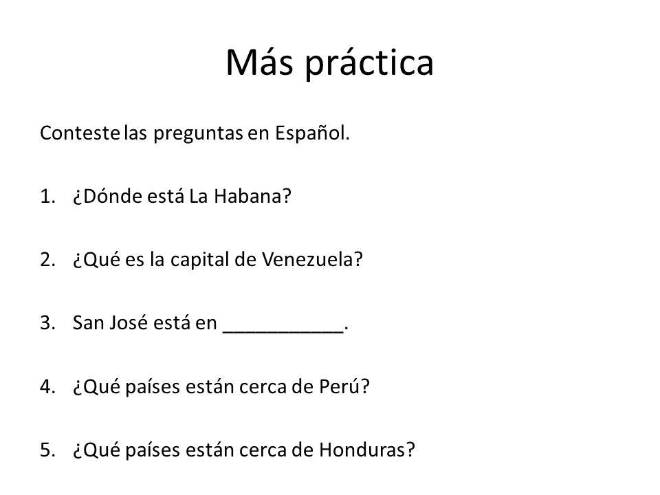 Más práctica Conteste las preguntas en Español. 1.¿Dónde está La Habana? 2.¿Qué es la capital de Venezuela? 3.San José está en ___________. 4.¿Qué paí