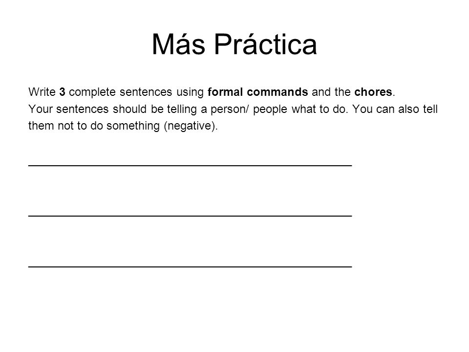 Más Práctica Write 3 complete sentences using formal commands and the chores. Your sentences should be telling a person/ people what to do. You can al