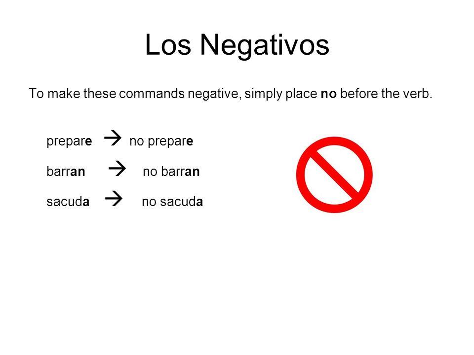 Los Negativos To make these commands negative, simply place no before the verb. prepare no prepare barran no barran sacuda no sacuda