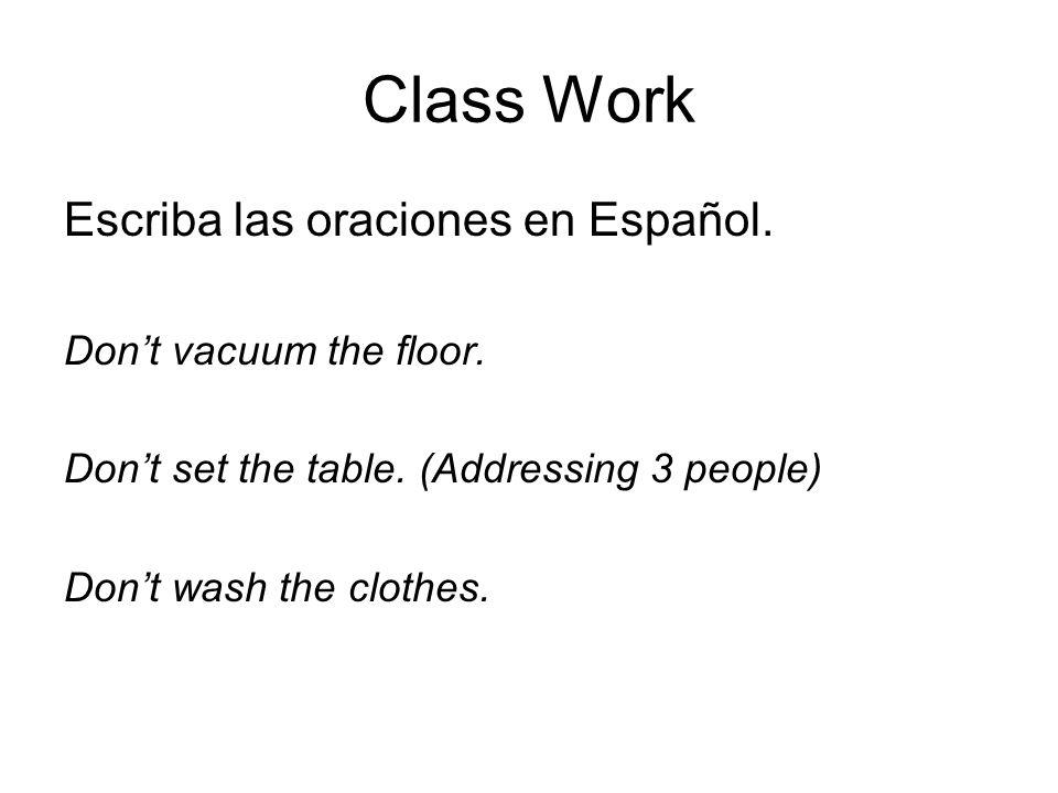 Class Work Escriba las oraciones en Español. Dont vacuum the floor. Dont set the table. (Addressing 3 people) Dont wash the clothes.