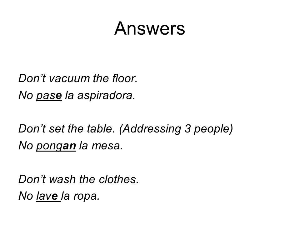 Answers Dont vacuum the floor. No pase la aspiradora. Dont set the table. (Addressing 3 people) No pongan la mesa. Dont wash the clothes. No lave la r