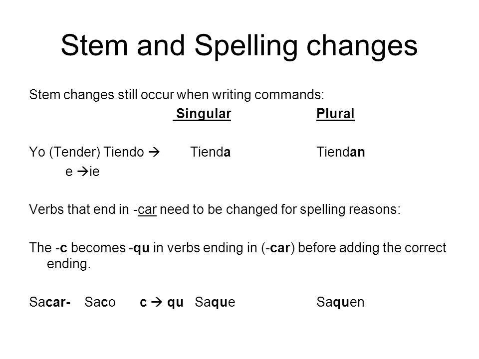 Stem and Spelling changes Stem changes still occur when writing commands: SingularPlural Yo (Tender) Tiendo TiendaTiendan e ie Verbs that end in -car