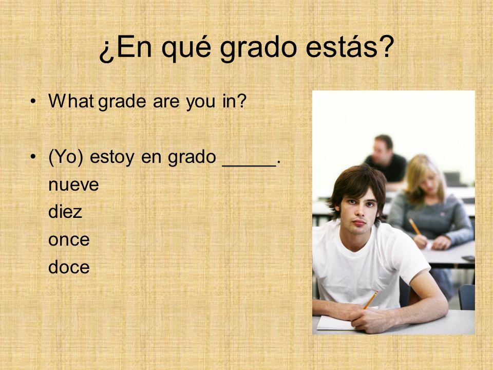 ¿En qué grado estás? What grade are you in? (Yo) estoy en grado _____. nueve diez once doce