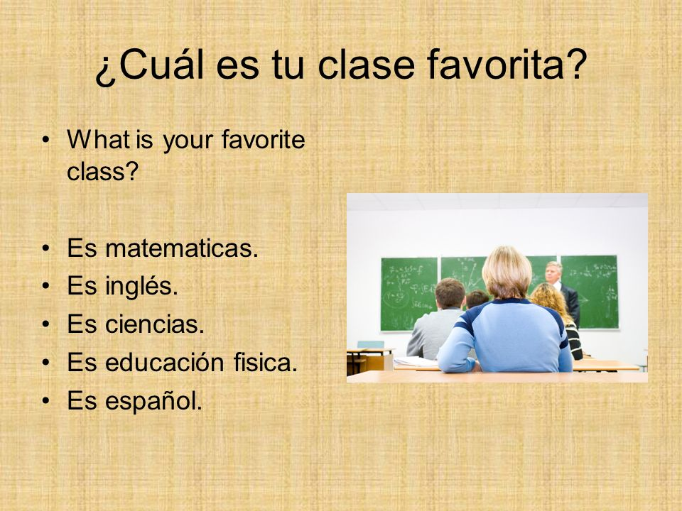 ¿Cuál es tu clase favorita? What is your favorite class? Es matematicas. Es inglés. Es ciencias. Es educación fisica. Es español.