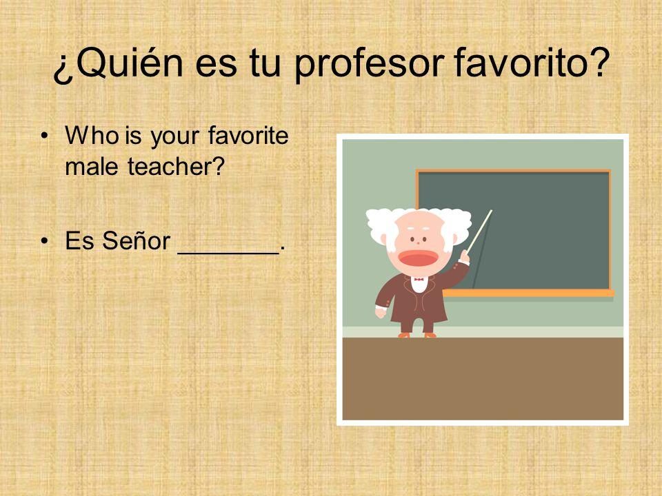 ¿Quién es tu profesor favorito? Who is your favorite male teacher? Es Señor _______.