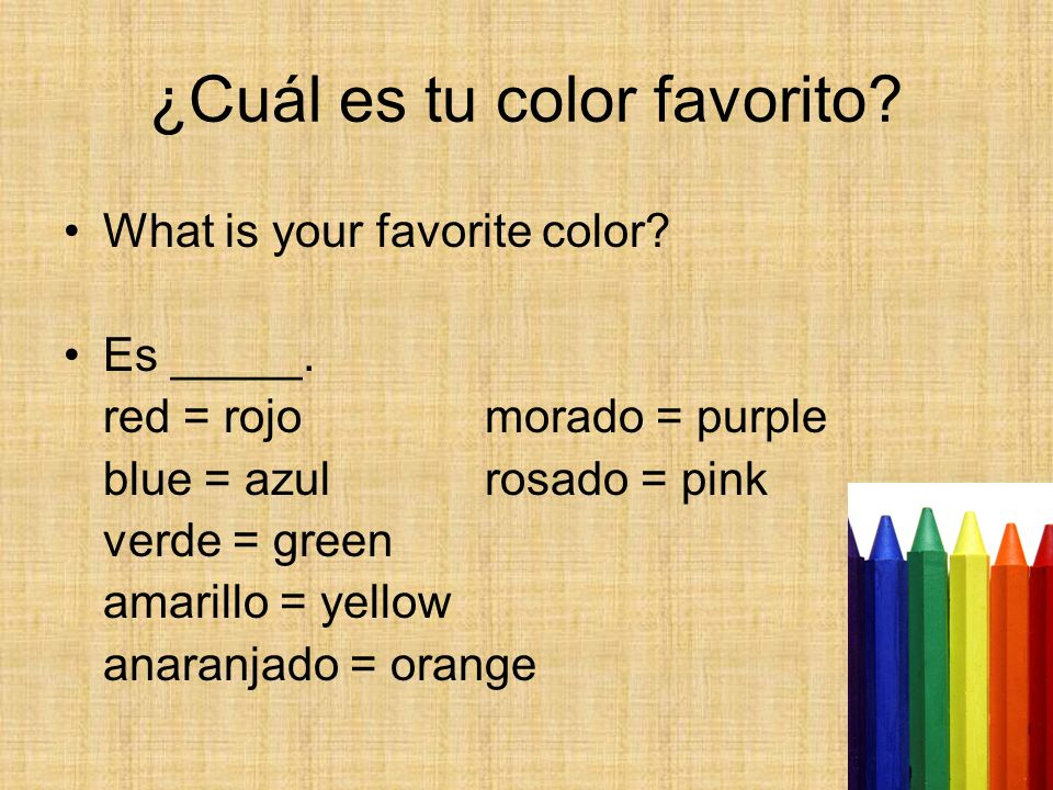 ¿Cuál es tu color favorito? What is your favorite color? Es _____. red = rojomorado = purple blue = azulrosado = pink verde = green amarillo = yellow
