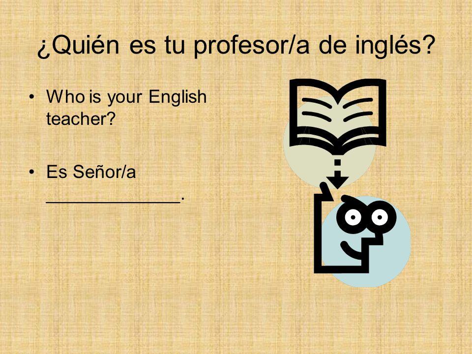 ¿Quién es tu profesor/a de inglés? Who is your English teacher? Es Señor/a _____________.