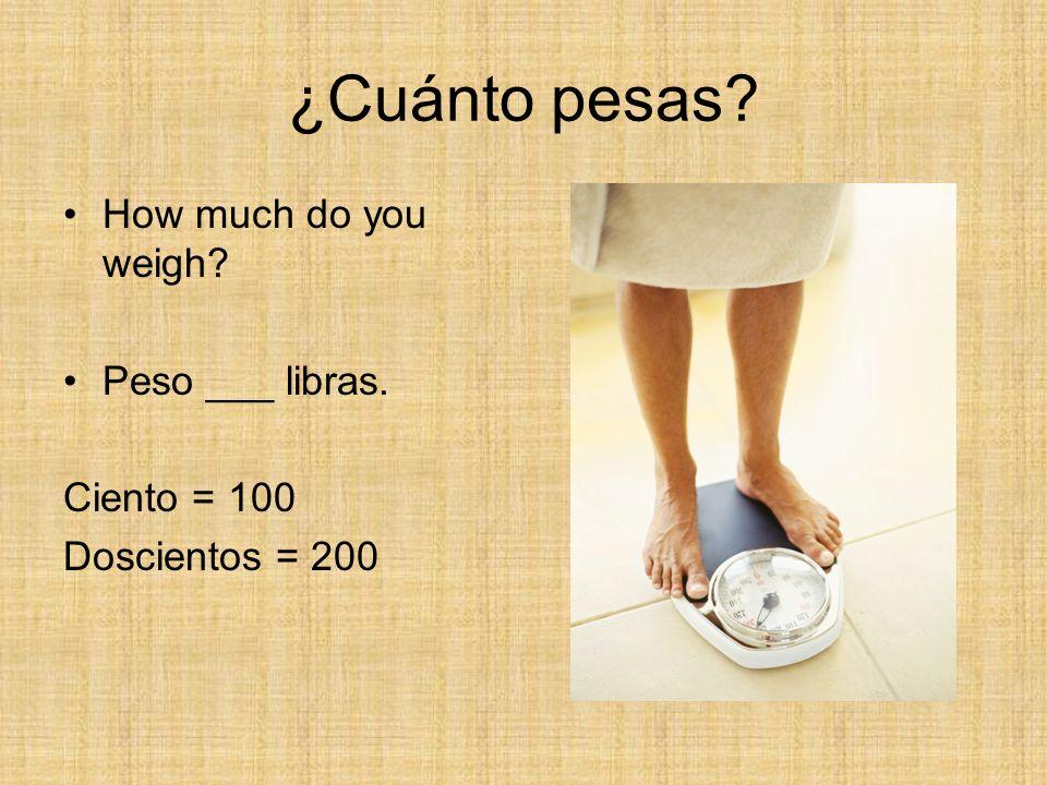 ¿Cuánto pesas? How much do you weigh? Peso ___ libras. Ciento = 100 Doscientos = 200