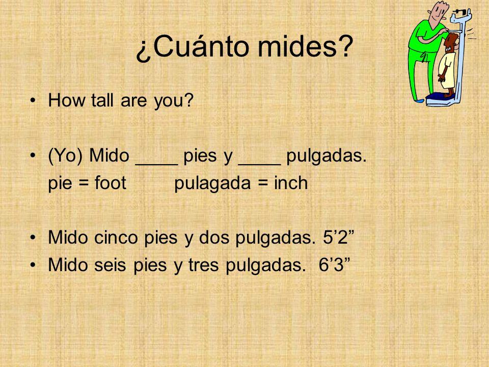 ¿Cuánto mides? How tall are you? (Yo) Mido ____ pies y ____ pulgadas. pie = foot pulagada = inch Mido cinco pies y dos pulgadas. 52 Mido seis pies y t