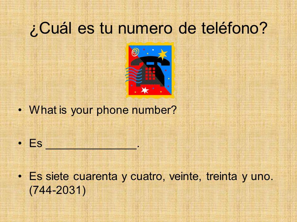 ¿Cuál es tu numero de teléfono? What is your phone number? Es ______________. Es siete cuarenta y cuatro, veinte, treinta y uno. (744-2031)