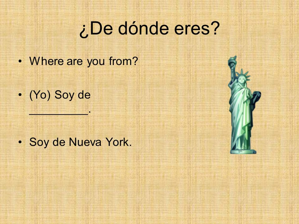 ¿De dónde eres? Where are you from? (Yo) Soy de _________. Soy de Nueva York.